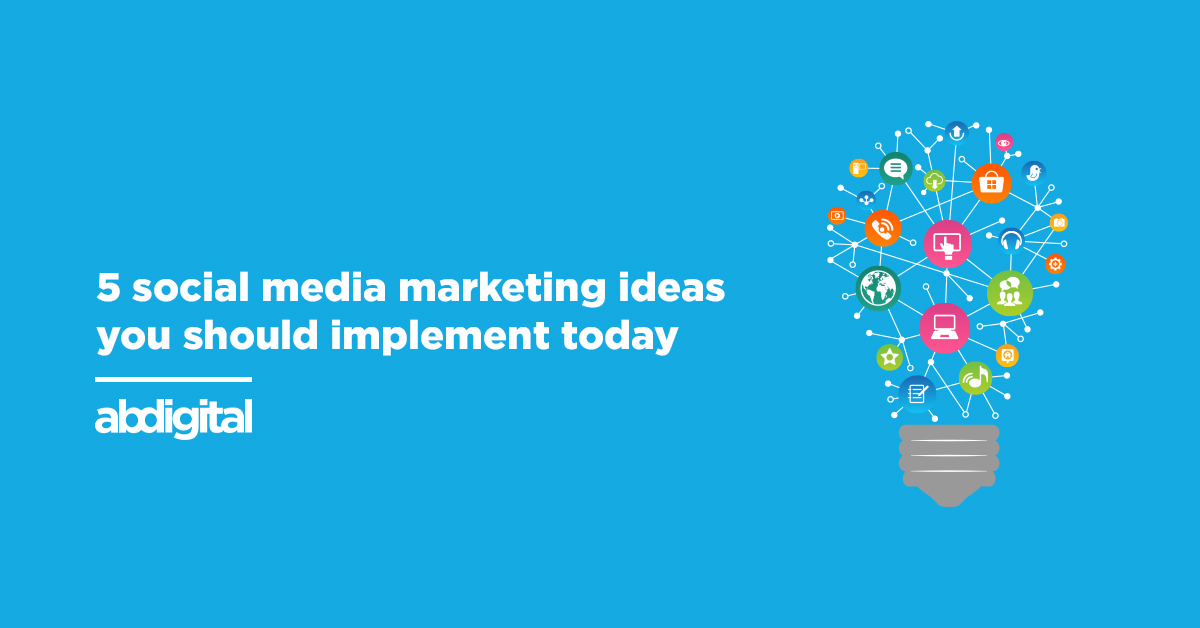 5 social media marketing ideas you should implement into your business today